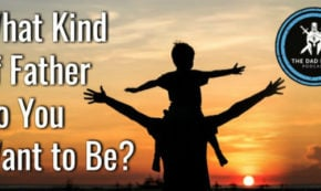 What Kind of Father Do You Want to Be?