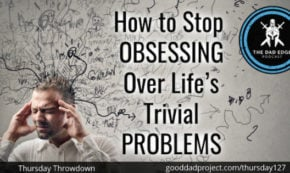 How to Stop Obsessing Over Life's Trivial Problems
