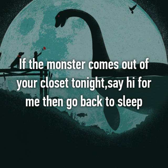 If the monster comes our of your closet tonight, say hi for me then go back to sleep.